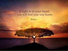 If the light is in your heart. You will find your way home--Rumi