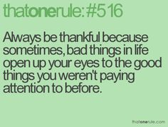 that one rule Always be thankful because sometimes, bad things in life open up your eyes to the good things you weren't paying attention to before. Cute Quotes, Great Quotes, Quotes To Live By, Funny Quotes, Inspirational Quotes, Random Quotes, Motivational, Always Be Thankful, Way Of Life