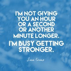 """I'm not giving you an hour or a second or another minute longer. I'm busy getting stronger."" Sara Evans - Quotes That Remind Us to Be Strong - Photos"