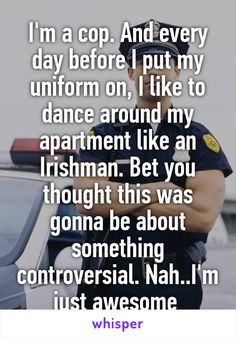 I'm a cop. And every day before I put my uniform on, I like to dance around my apartment like an Irishman. Bet you thought this was gonna be about something controversial. Nah..I'm just awesome