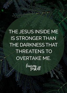 Jesus inside me is stronger than the darkness that threatens to overtake me!