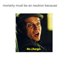 Why is it funny? I don't even know anymore,  just Moriarty