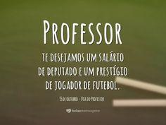 Professor, te desejamos um salário de deputado e um prestígio de jogador de futebol.