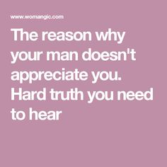 The reason why your man doesn't appreciate you. Hard truth you need to hear