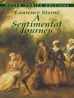 A Sentimental Journey by Laurence Sterne  Mr. Yorick, the sentimental traveller, refrains from the customary reflections on monuments and landscapes. Instead, he focuses on his sweet and affectionate emotions, experiencing them everywhere he goes and with every creature who crosses his path — from bursts of sympathy for a caged bird and an abused donkey, to bonhomie among peasants at dinner and flirtation with women of every social degree.... #Classiclit #Doverthrift #Sterne ...