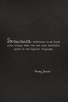 Summer afternoon; to me those have always been the two most beautiful words in the English language. ~Henry James.