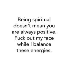 """Being spiritual doesn't mean you're always positive.."""