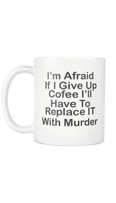 I'm Afraid If I give Up Coffee Mug | Sarcastic ME