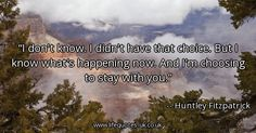 Quote of the day: I don't know. I didn't have that choice. But I know what's happening now. And I'm choosing to stay with you. - Huntley Fitzpatrick  ► View quote in www.lifequotes-uk.co.uk/59533 ► Customize image www.lifequotes-uk.co.uk/customize-image/59533/600x315 ► More quotes in www.lifequotes-uk.co.uk #LifeQuotes #QuoteOfTheDay #Quotes #Life