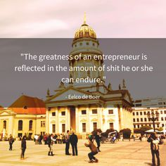 """""""The greatness of an entrepreneur is reflected in the amount of shit he or she can endure"""""""