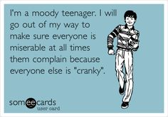 I'm a moody teenager. I will go out of my way to make sure everyone is miserable at all times them complain because everyone else is 'cranky'.