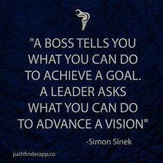 """A boss tells you what you can do to achieve a goal. A leader asks what you can do to advance a vision"" -Simon Sinek"