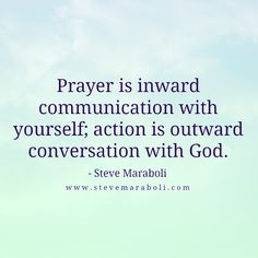 Prayer is inward communication with yourself; action is outward conversation with God. - Steve Maraboli