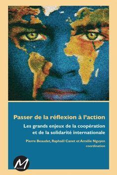 BEAUDET, Pierre. Passer de la réflexion à l'action : les grands enjeux de la coopération et de la solidarité internationale. M éd., 2013. 327.17 BEA