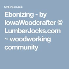 Ebonizing - by IowaWoodcrafter @ LumberJocks.com ~ woodworking community