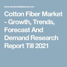 Cotton Fiber Market - Growth, Trends, Forecast And Demand Research Report Till 2021