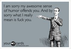 Funny Thinking of You Ecard: I am sorry my awesome sense of humor offends you. And by sorry what I really mean is fuck you.