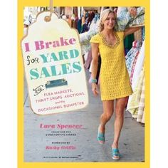 I Brake for Yard Sales: And Flea Markets, Thrift Shops, Auctions, and the Occasional Dumpster by Lara Spencer