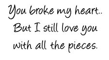 You broke my heart...but I love you with all the pieces.
