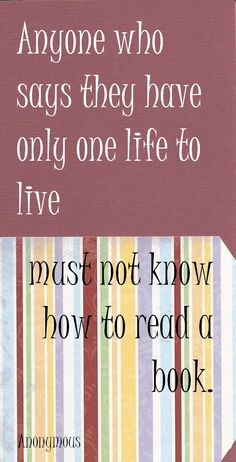 """Anyone who says they have only one life to live must not know how to read a book."" —Anonymous ‪#‎books‬ ‪#‎reading‬ ‪#‎bookworm‬"