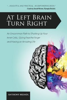 At Left Brain Turn Right: An Uncommon Path to Shutting Up Your Inner Critic, Giving Fear the Finger & Having an Amazing Life! by [Meindl, Anthony ]