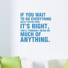 If you wait to do everything until you're sure it's right, you'll probably never do much of anything.