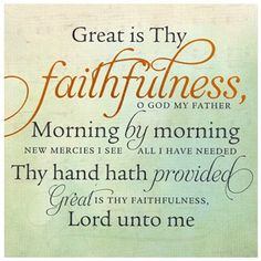 Great is Thy faithfulness, oh God my Father. Morning by morning, new mercies I see. All I have needed, Thy hand hath provided. Great is Thy faithfulness, Lord unto me!