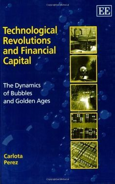 Technological Revolutions and Financial Capital: The Dynamics of Bubbles and Golden Ages by Carlota Perez