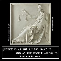 Justice is as rulers make it ... and as the people allow it. (Romanian proverb)