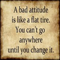 See more quotes like A bad attitude is like a flat tire. You can't go anywhere until you change it.
