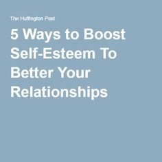 5 Ways to Boost Self-Esteem To Better Your Relationships