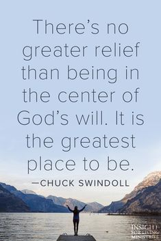 There's no greater relief than being in the center of God's will. It is the greatest place to be. -Chuck Swindoll