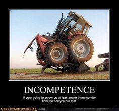 Incompetence:  If your going to screw up, at least make them wonder how the hell you did that