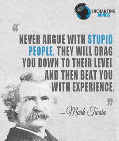 Never argue with stupid people, they will drag you down to their level and then…