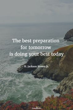 The best preparation for tomorrow is doing your best today. H. Jackson Brown Jr.