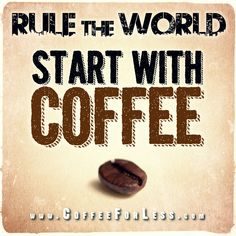 I always say that with enough caffeine I could rule the world!