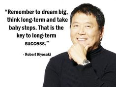 """Remember to dream big, think long-term and take baby steps. That is the key to long-term success."" - Robert Kiyosaki - More Robert Kiyosaki at http://www.evancarmichael.com/Famous-Entrepreneurs/1081/summary.php"