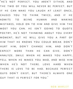 He's not perfect, you aren't either...Love hard when there is love to be had, because perfect guys don't exist, but there's always one guy that is perfect for YOU.