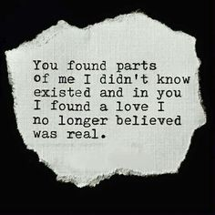 """You found parts of me I didn't know existed and in you I found a love I no longer believed was real."""
