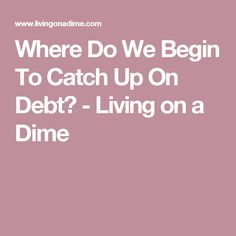 Where Do We Begin To Catch Up On Debt? - Living on a Dime