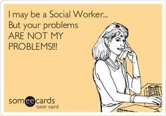 Free and Funny Workplace Ecard: I may be a Social Worker. But your problems ARE NOT MY PROBLEMS! Create and send your own custom Workplace ecard. Social Work Quotes, Social Work Humor, Social Work Practice, Social Worker Memes, Social Workers, Not My Problem, Nurse Quotes, Work Memes, Social Services