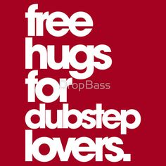 Free Hugs For Dubstep Lovers. I want this on a t-shirt or hoodie.