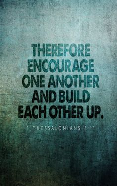 1 Thessalonians 5:11 (ESV) - Therefore encourage one another and build one another up, just as you are doing.