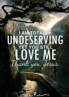 I am totally undeserving, yet You still love me. Thank you, Jesus.