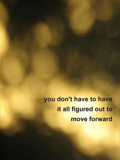 "MOTIVATIONAL SAYING - ""You dont have to have it all figured out to move forward.""   Moving forward is often the only thing that allows us to figure things out!"