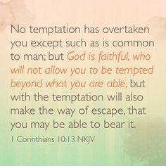 No temptation has overtaken you except such as is common to man; but God is faithful, who will not allow you to be tempted beyond what you are able, but with the temptation will also make the way of escape, that you may be able to bear it. (I Corinthians 10:13 NKJV)