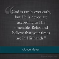 God is rarely ever early, but He is never late according to His timetable. Relax and believe that your times are in His hands.