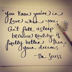 You know you are in love when you can't fall asleep because reality is finally better than your dreams. -Suess
