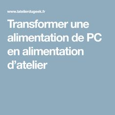 Transformer une alimentation de PC en alimentation d'atelier