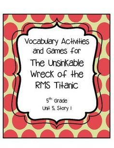 The Unsinkable Wreck of the RMS Titanic Vocabulary Activities and Games- 5th Grade, Reading Street These fun and engaging vocabulary activities will encourage students to learn vocabulary words in an authentic way.  They will make connections and defend their ideas.